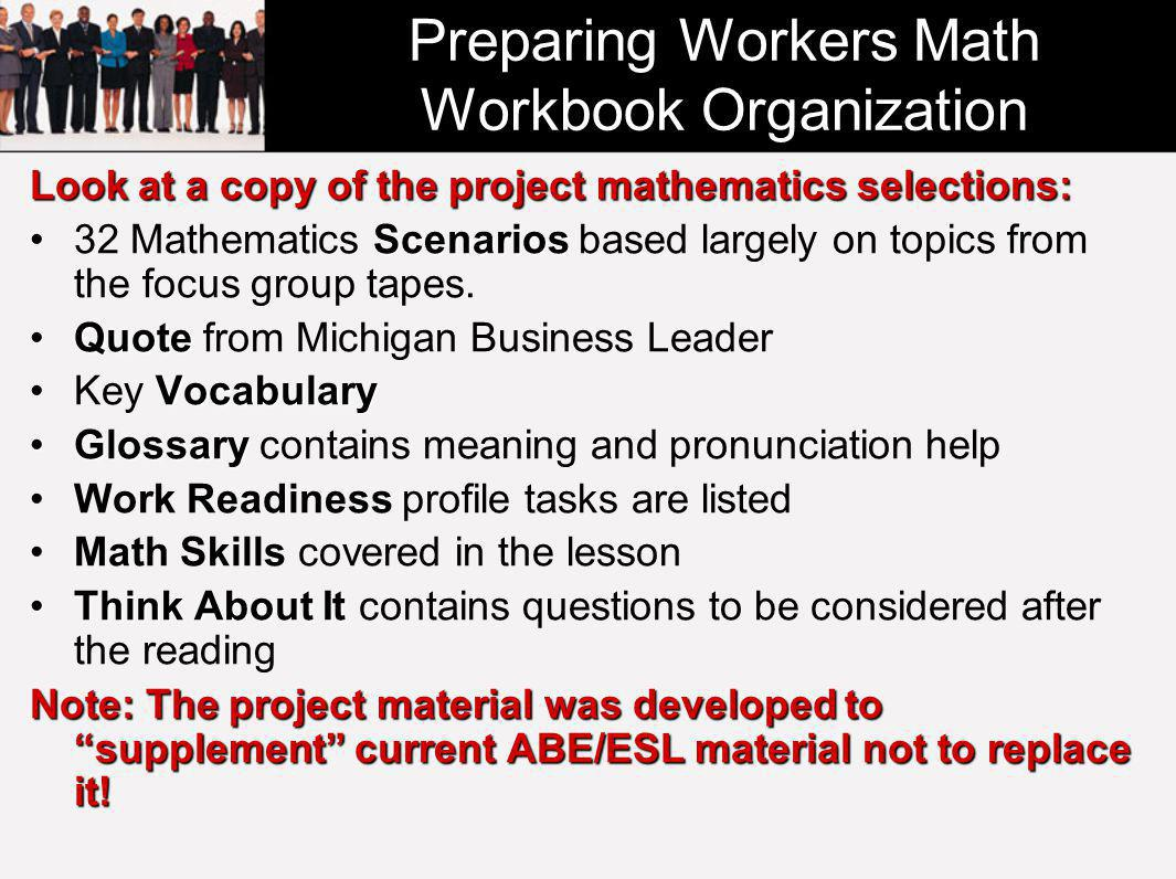 Preparing Workers Math Workbook Organization Look at a copy of the project mathematics selections: Scenarios32 Mathematics Scenarios based largely on topics from the focus group tapes.