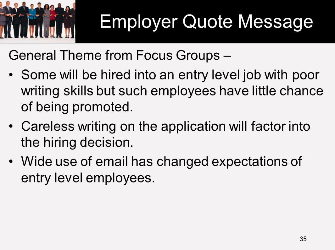 Employer Quote Message General Theme from Focus Groups – Some will be hired into an entry level job with poor writing skills but such employees have little chance of being promoted.