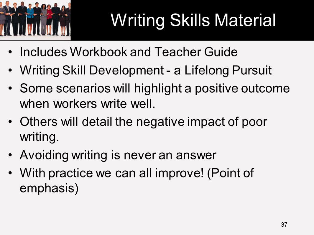 Writing Skills Material Includes Workbook and Teacher Guide Writing Skill Development - a Lifelong Pursuit Some scenarios will highlight a positive outcome when workers write well.