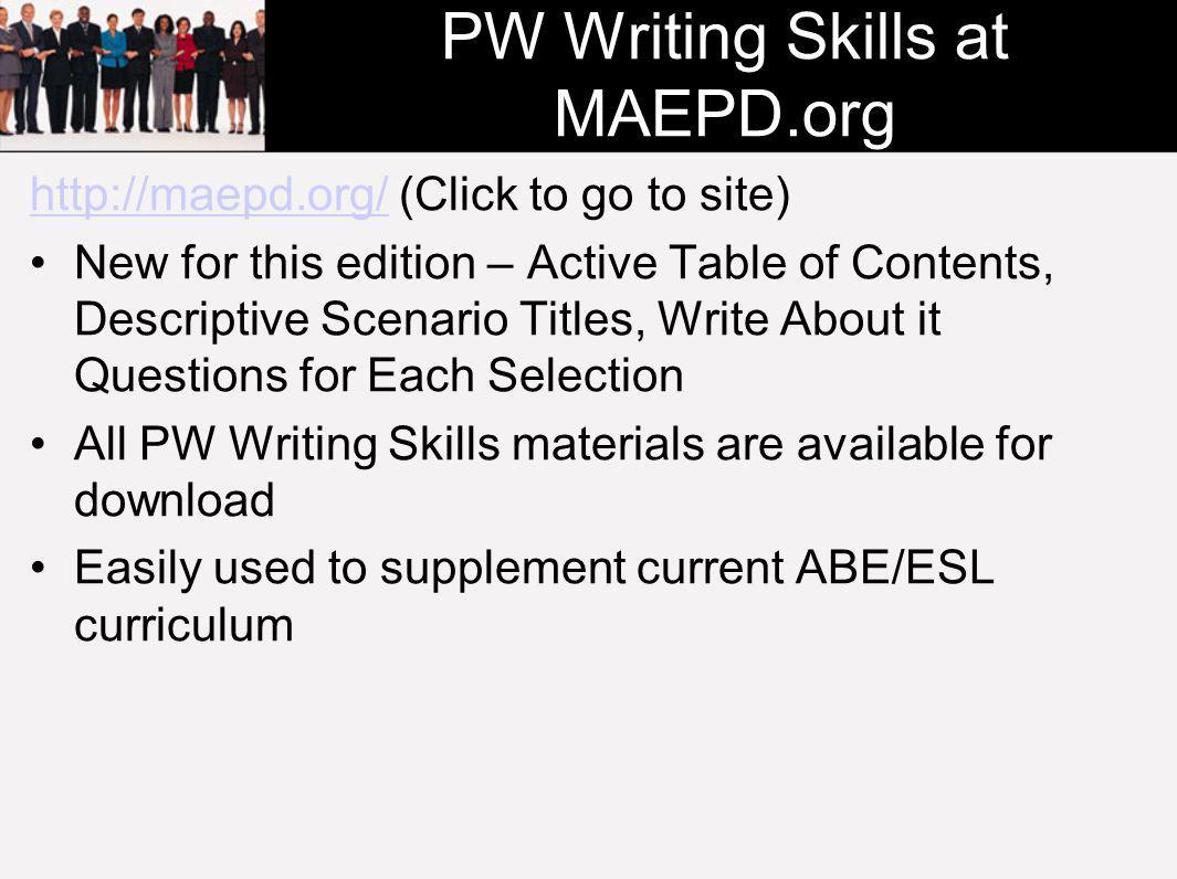 PW Writing Skills at MAEPD.org http://maepd.org/http://maepd.org/ (Click to go to site) New for this edition – Active Table of Contents, Descriptive Scenario Titles, Write About it Questions for Each Selection All PW Writing Skills materials are available for download Easily used to supplement current ABE/ESL curriculum
