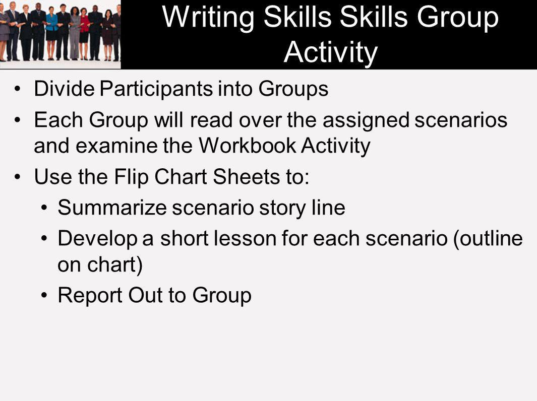 Writing Skills Skills Group Activity Divide Participants into Groups Each Group will read over the assigned scenarios and examine the Workbook Activity Use the Flip Chart Sheets to: Summarize scenario story line Develop a short lesson for each scenario (outline on chart) Report Out to Group