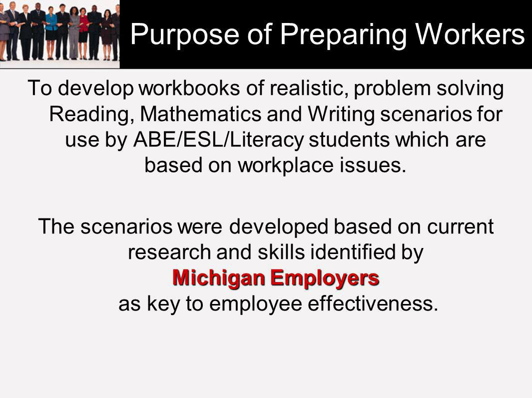 Purpose of Preparing Workers To develop workbooks of realistic, problem solving Reading, Mathematics and Writing scenarios for use by ABE/ESL/Literacy students which are based on workplace issues.