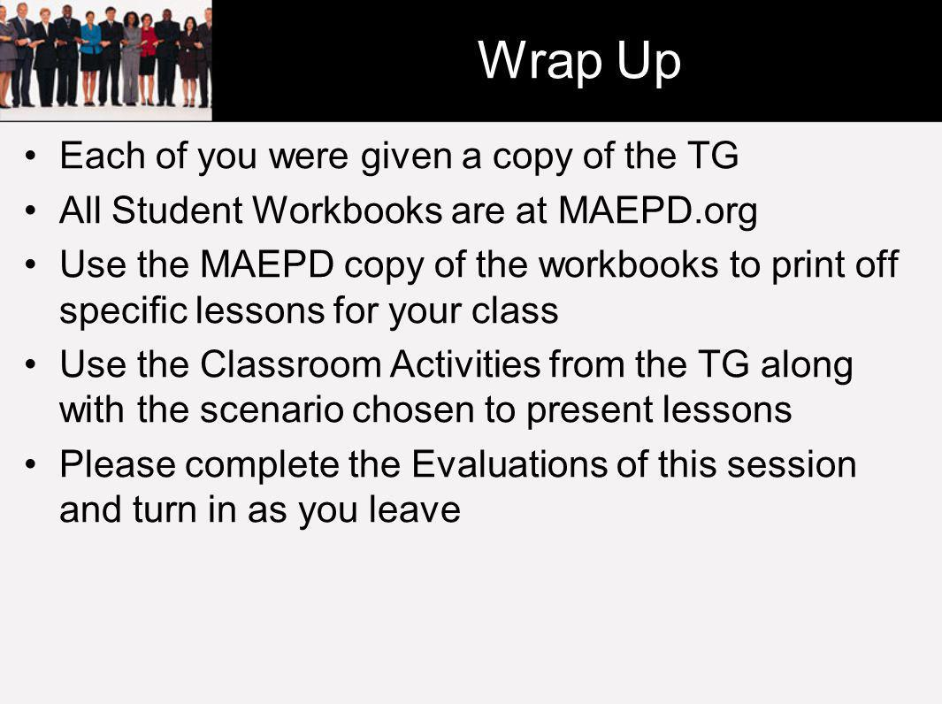 Wrap Up Each of you were given a copy of the TG All Student Workbooks are at MAEPD.org Use the MAEPD copy of the workbooks to print off specific lessons for your class Use the Classroom Activities from the TG along with the scenario chosen to present lessons Please complete the Evaluations of this session and turn in as you leave