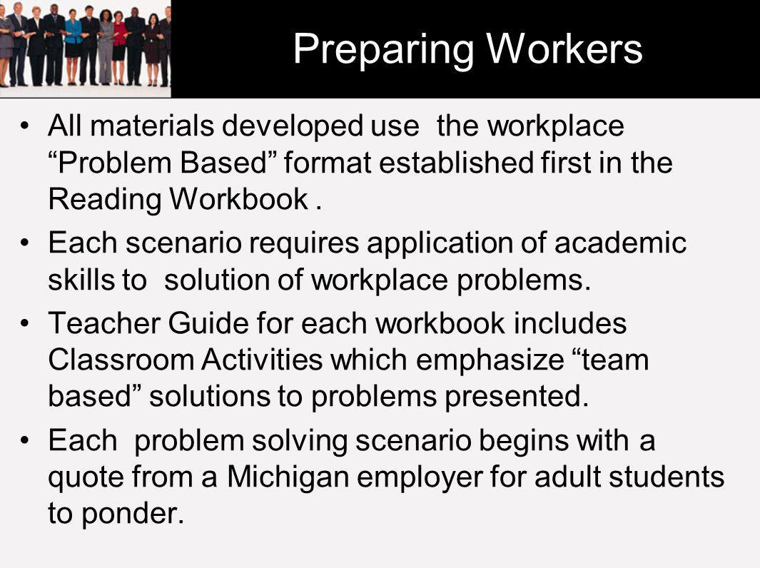 Preparing Workers All materials developed use the workplace Problem Based format established first in the Reading Workbook.
