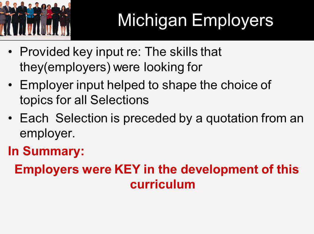 Michigan Employers Provided key input re: The skills that they(employers) were looking for Employer input helped to shape the choice of topics for all Selections Each Selection is preceded by a quotation from an employer.