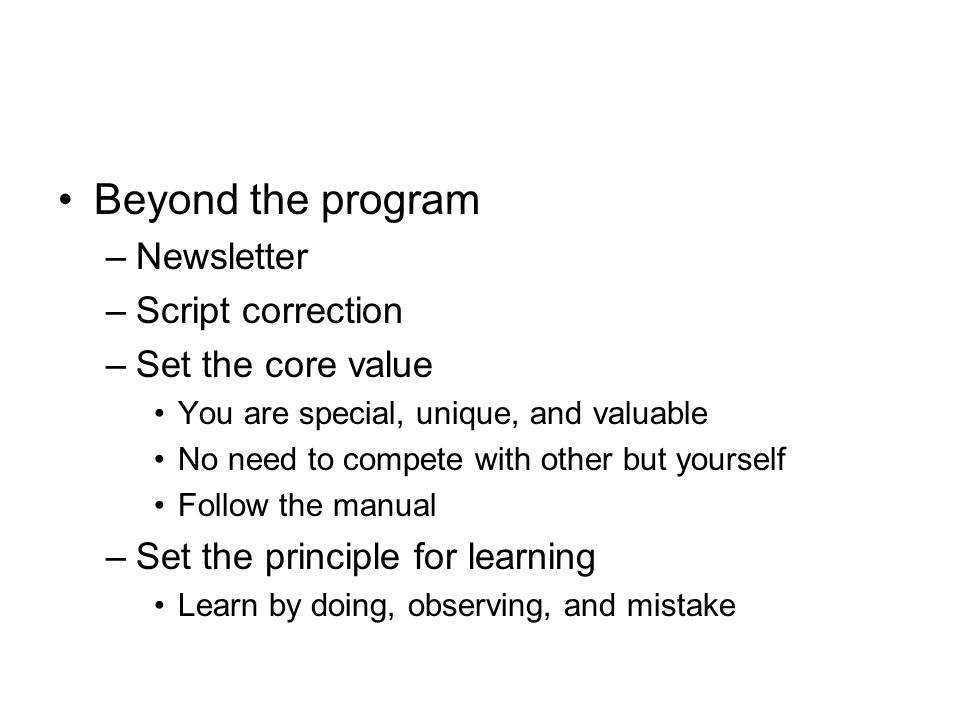 Beyond the program –Newsletter –Script correction –Set the core value You are special, unique, and valuable No need to compete with other but yourself Follow the manual –Set the principle for learning Learn by doing, observing, and mistake