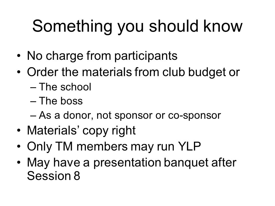 Something you should know No charge from participants Order the materials from club budget or –The school –The boss –As a donor, not sponsor or co-sponsor Materials' copy right Only TM members may run YLP May have a presentation banquet after Session 8