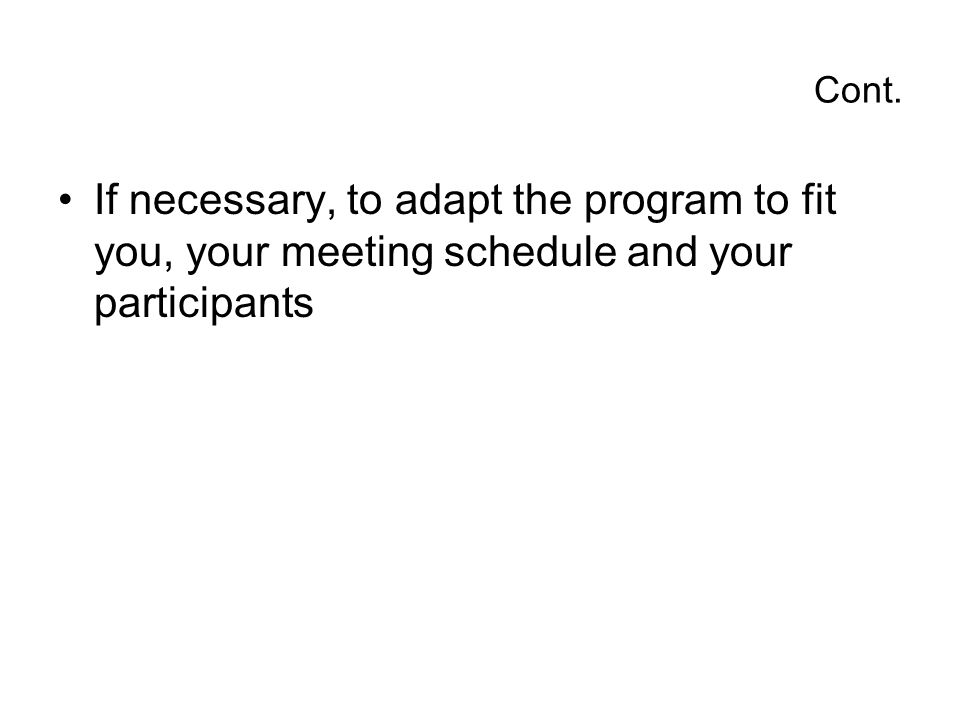 Cont. If necessary, to adapt the program to fit you, your meeting schedule and your participants
