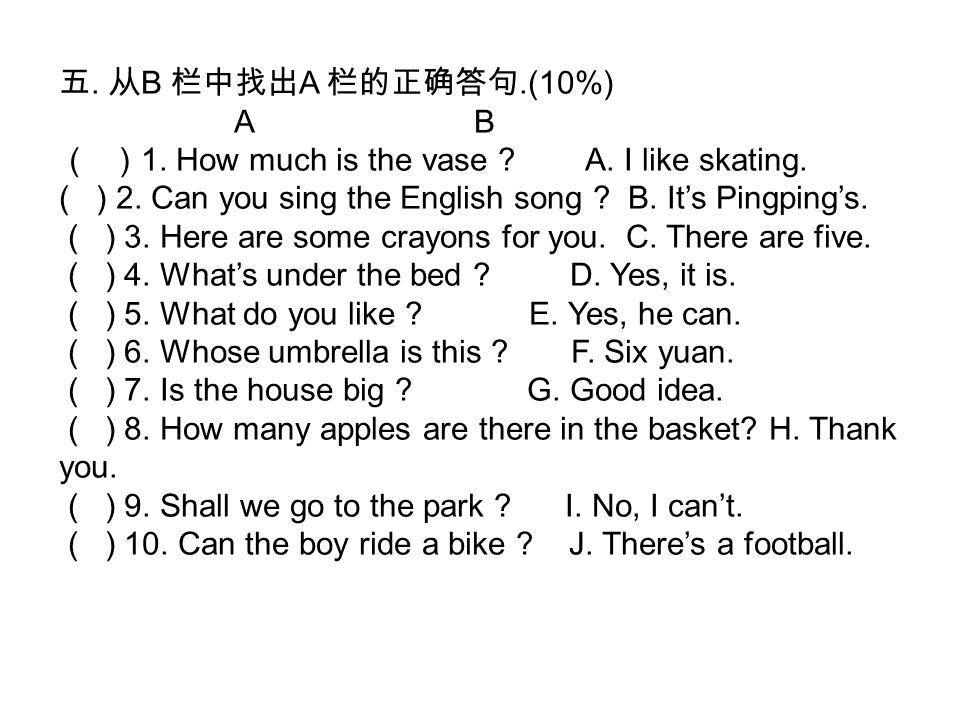 五. 从 B 栏中找出 A 栏的正确答句.(10%) A B ( ) 1. How much is the vase .
