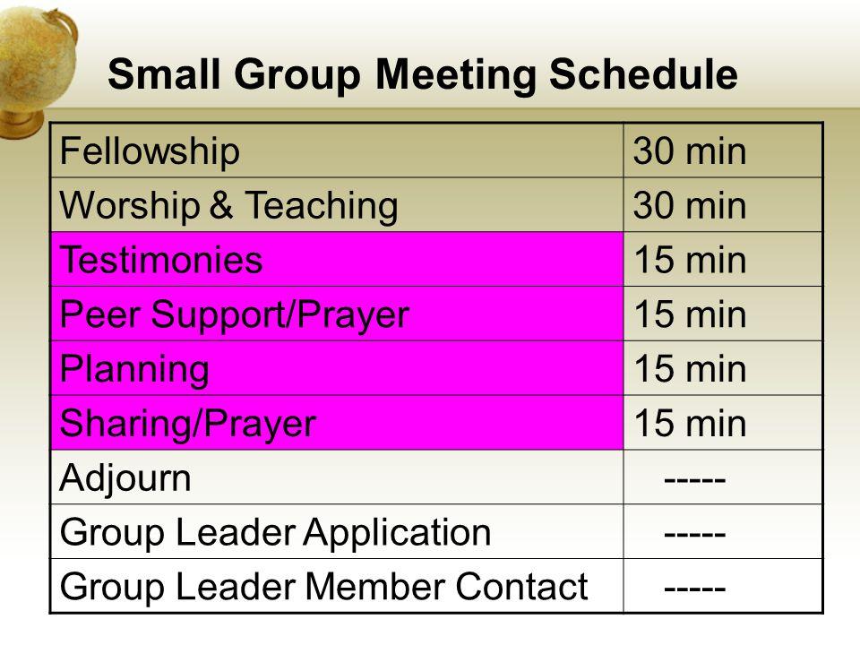 Small Group Meeting Schedule Fellowship30 min Worship & Teaching30 min Testimonies15 min Peer Support/Prayer15 min Planning15 min Sharing/Prayer15 min Adjourn ----- Group Leader Application ----- Group Leader Member Contact -----