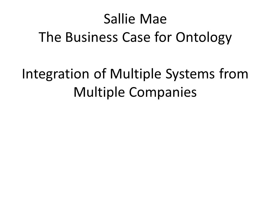 Sallie Mae The Business Case for Ontology Integration of Multiple Systems from Multiple Companies