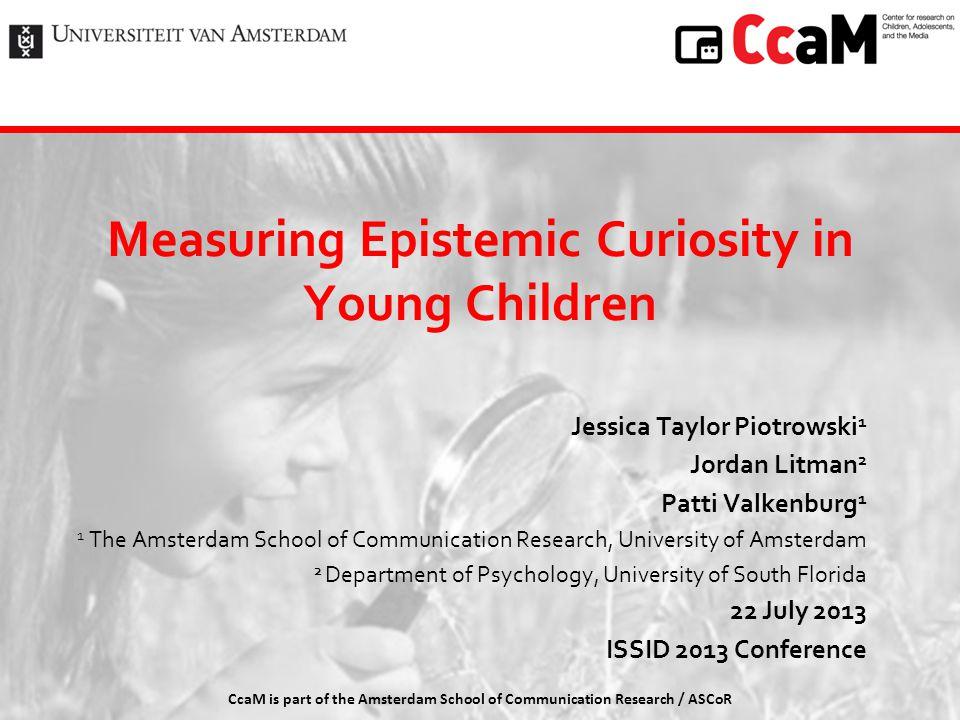 Measuring Epistemic Curiosity in Young Children Jessica Taylor Piotrowski 1 Jordan Litman 2 Patti Valkenburg 1 1 The Amsterdam School of Communication