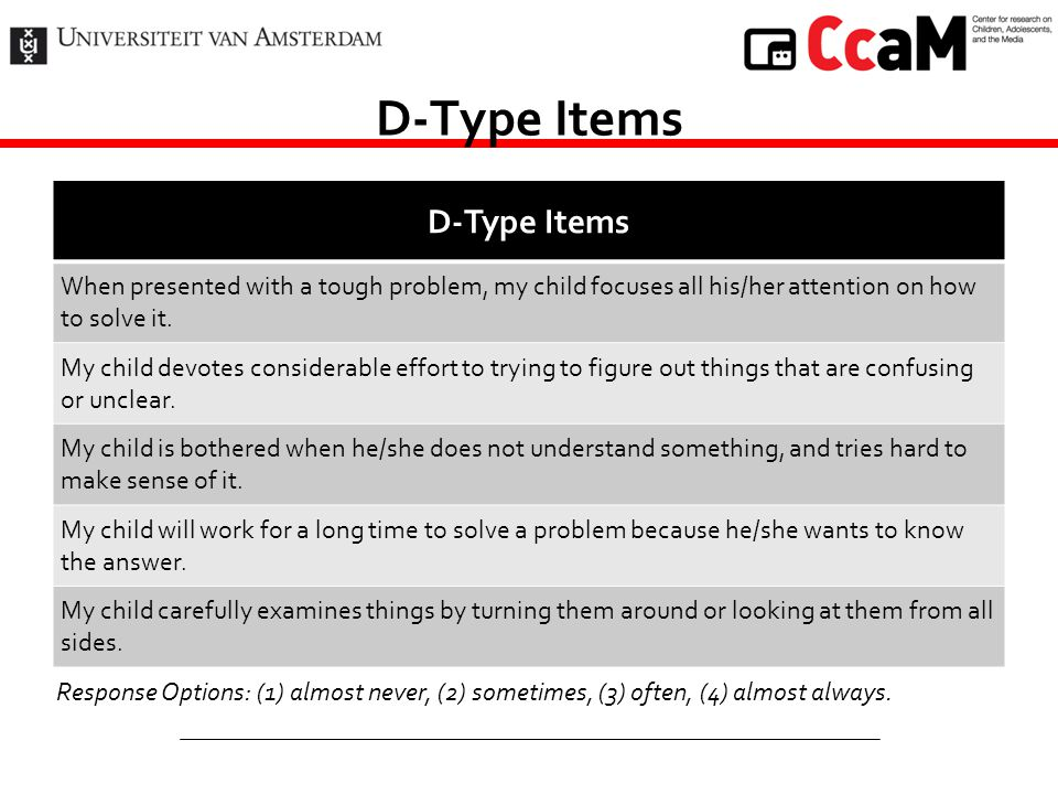 D-Type Items When presented with a tough problem, my child focuses all his/her attention on how to solve it. My child devotes considerable effort to t