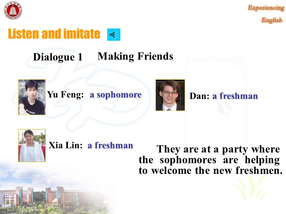 Listen and read Making Friends Dialogue 1 They are at a party where the sophomores are helping to welcome the new freshmen. Yu Feng: a sophomore a fre
