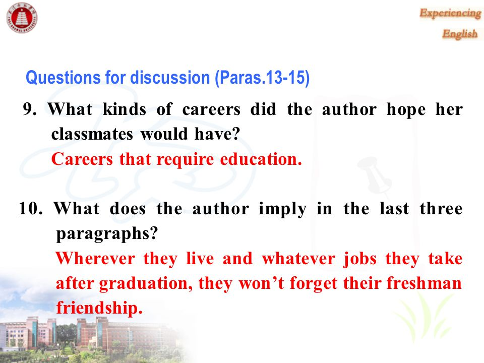 8. What is the author's advice to freshmen? Her advice is to cherish those moments of the freshman year. Questions for discussion (Paras. 6-12)