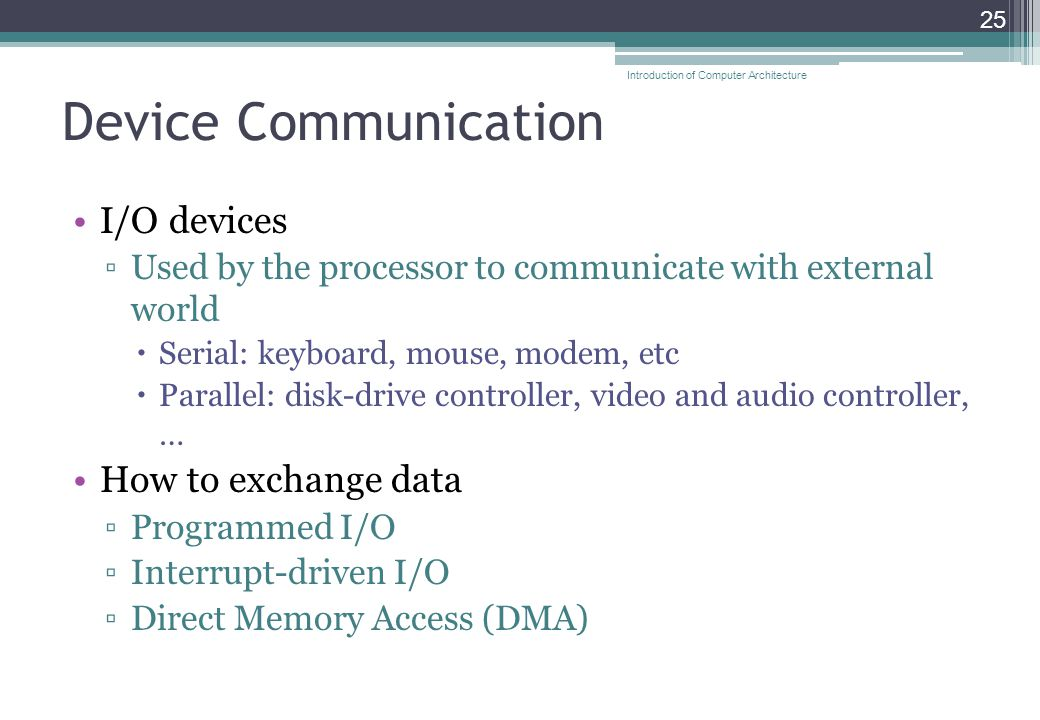 Device Communication I/O devices ▫Used by the processor to communicate with external world  Serial: keyboard, mouse, modem, etc  Parallel: disk-drive controller, video and audio controller, … How to exchange data ▫Programmed I/O ▫Interrupt-driven I/O ▫Direct Memory Access (DMA) 25 Introduction of Computer Architecture