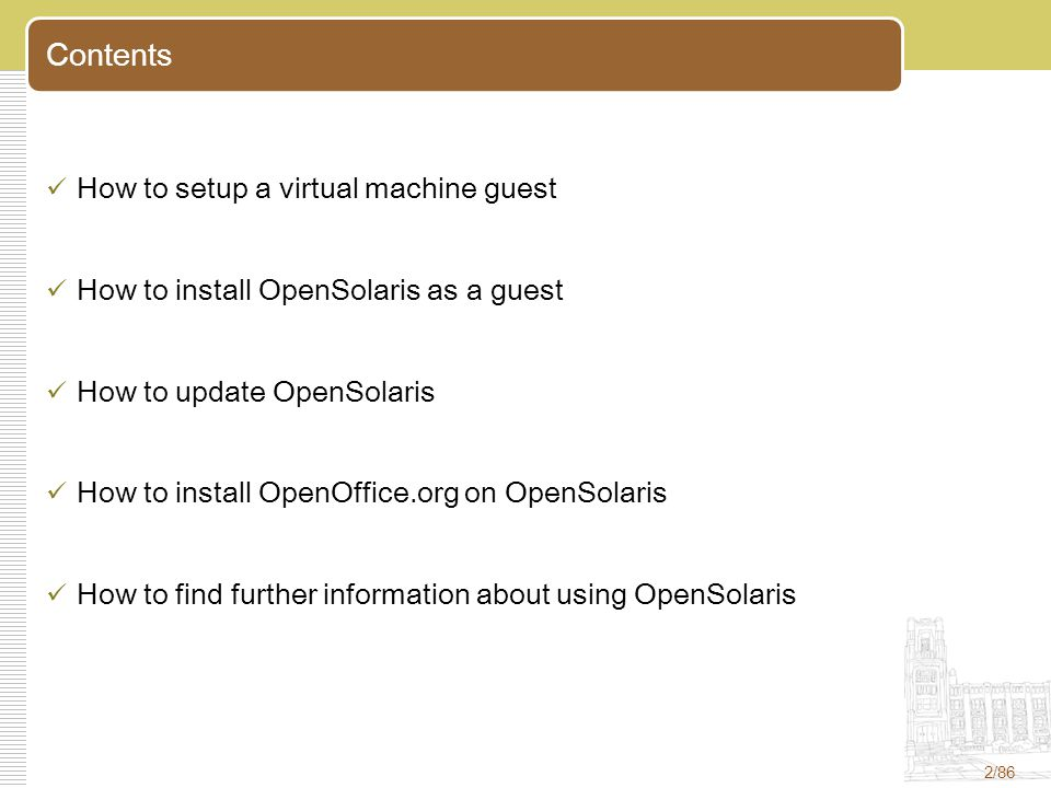 2/86 Contents How to setup a virtual machine guest How to install OpenSolaris as a guest How to update OpenSolaris How to install OpenOffice.org on OpenSolaris How to find further information about using OpenSolaris