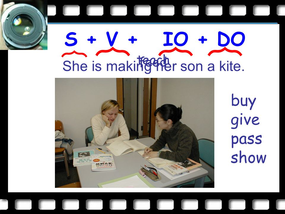 S + V S + V + IO + DO She is making her son a kite. ︷ ︷︷︷ feed teach buy give pass show
