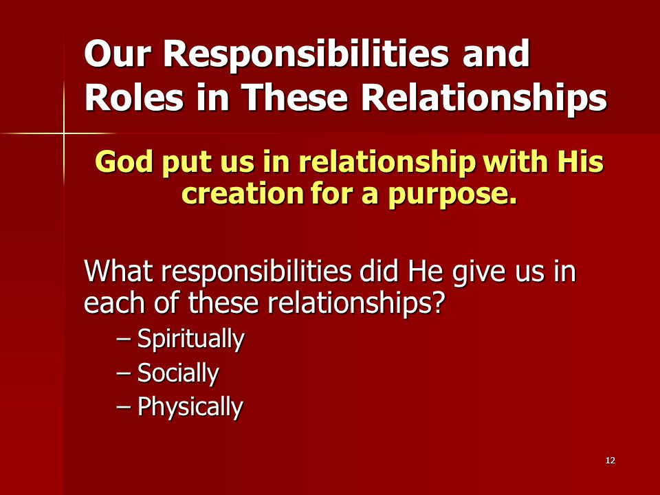 12 Our Responsibilities and Roles in These Relationships God put us in relationship with His creation for a purpose.