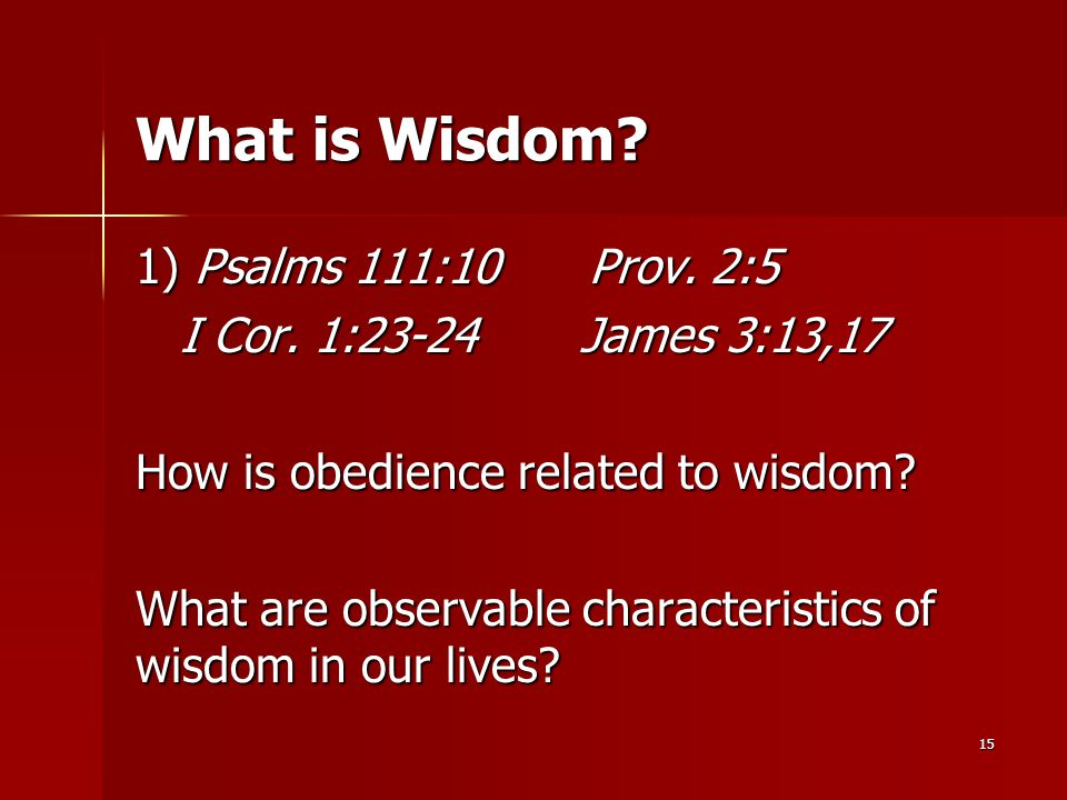 15 What is Wisdom? 1) Psalms 111:10 Prov. 2:5 I Cor. 1:23-24 James 3:13,17 I Cor. 1:23-24 James 3:13,17 How is obedience related to wisdom? What are o