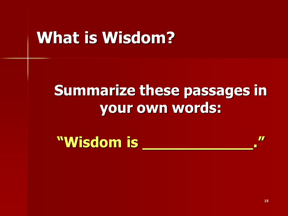"18 What is Wisdom? Summarize these passages in your own words: ""Wisdom is ____________."""