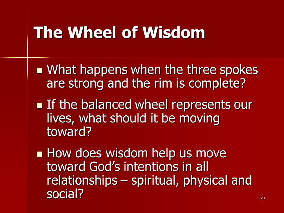23 The Wheel of Wisdom What happens when the three spokes are strong and the rim is complete? What happens when the three spokes are strong and the ri