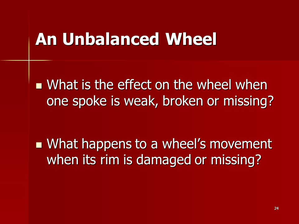 24 An Unbalanced Wheel What is the effect on the wheel when one spoke is weak, broken or missing? What is the effect on the wheel when one spoke is we