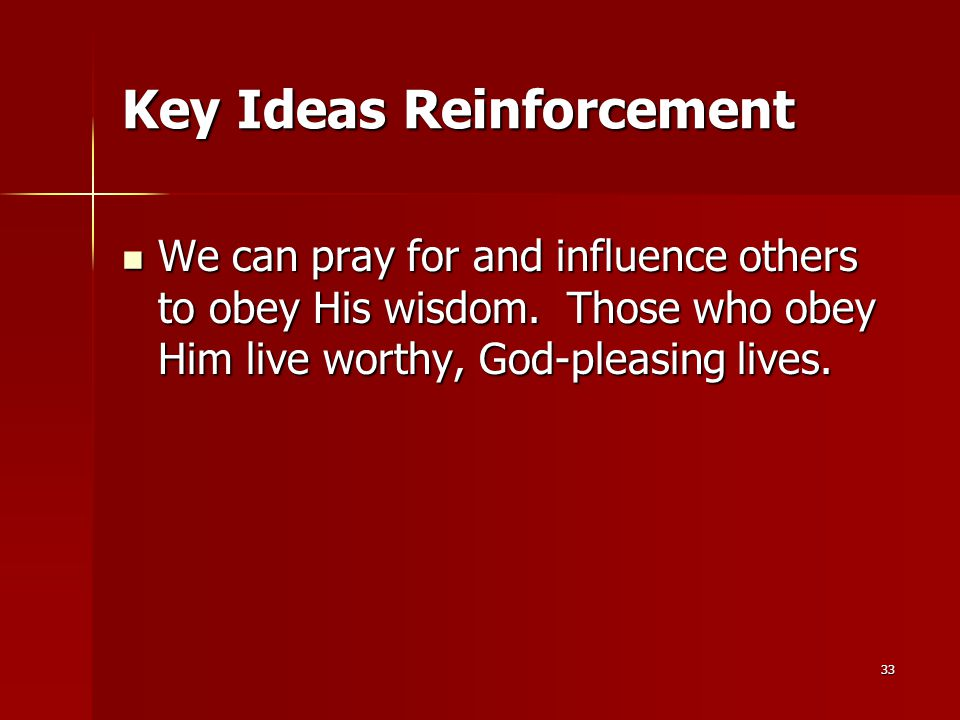 33 Key Ideas Reinforcement We can pray for and influence others to obey His wisdom.