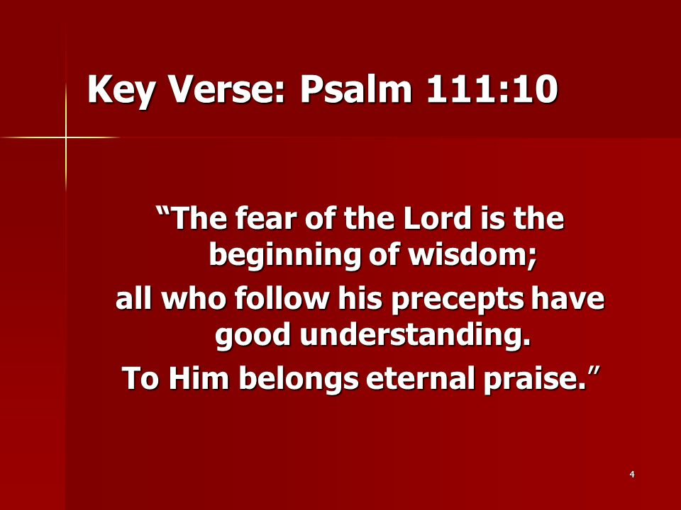 "4 Key Verse: Psalm 111:10 ""The fear of the Lord is the beginning of wisdom; all who follow his precepts have good understanding. To Him belongs eterna"