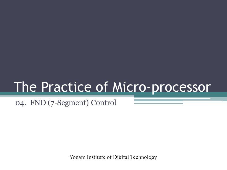 The Practice of Micro-processor Yonam Institute of Digital Technology 04. FND (7-Segment) Control