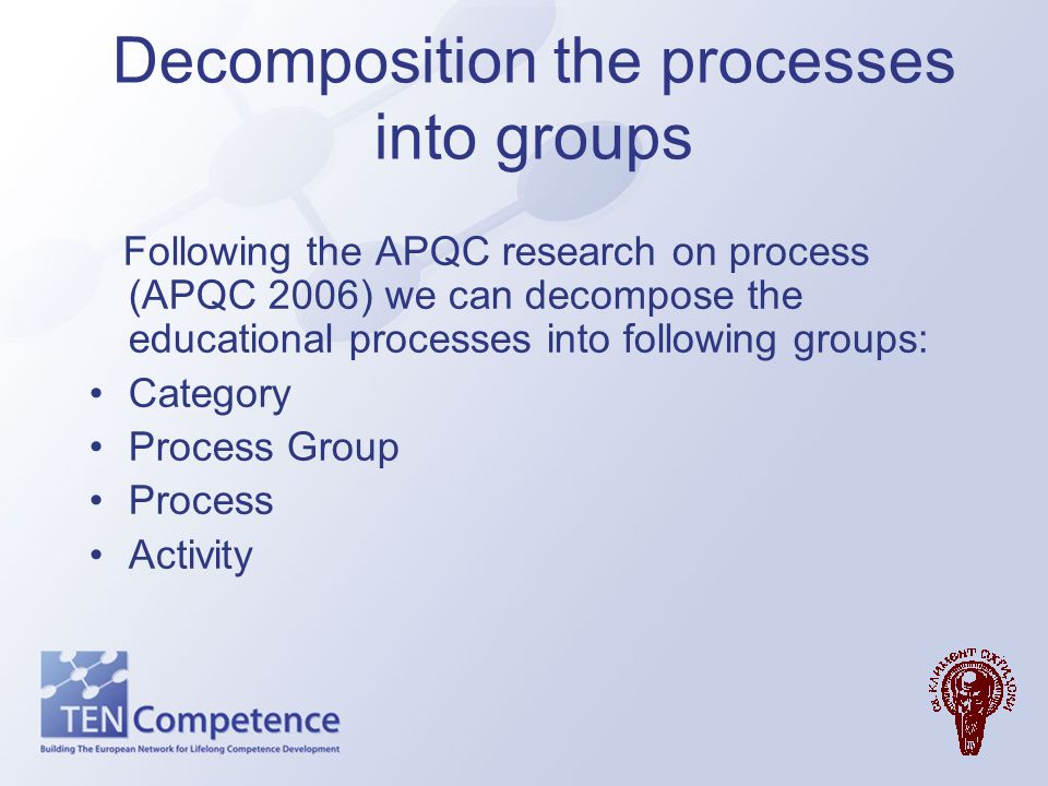 Decomposition the processes into groups Following the APQC research on process (APQC 2006) we can decompose the educational processes into following g