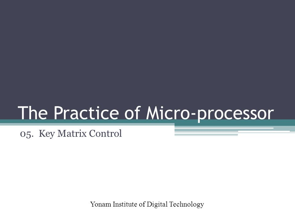 The Practice of Micro-processor Yonam Institute of Digital Technology 05. Key Matrix Control