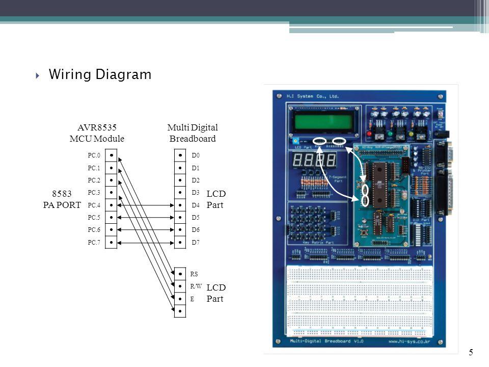 5  Wiring Diagram AVR8535 MCU Module Multi Digital Breadboard PC.0 ● PC.1 ● PC.2 ● PC.3 ● PC.4 ● PC.5 ● PC.6 ● PC.7 ● ● RS ● R/W ● E ● ● D0 ● D1 ● D2 ● D3 ● D4 ● D5 ● D6 ● D7 8583 PA PORT LCD Part LCD Part