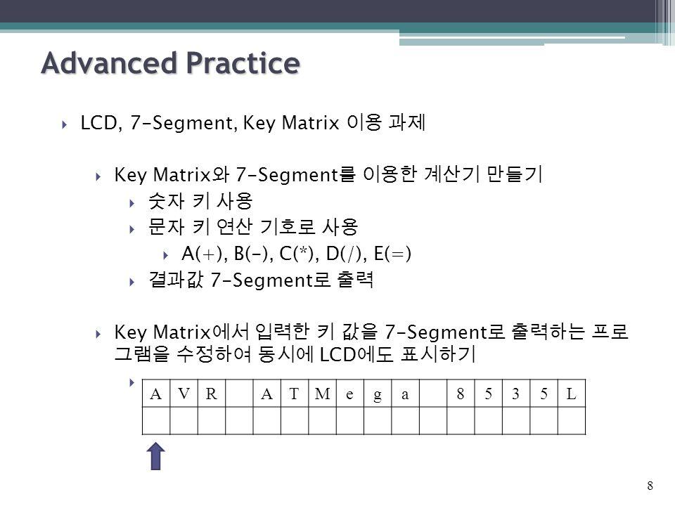 Advanced Practice  LCD, 7-Segment, Key Matrix 이용 과제  Key Matrix 와 7-Segment 를 이용한 계산기 만들기  숫자 키 사용  문자 키 연산 기호로 사용  A(+), B(-), C(*), D(/), E(=)  결과값 7-Segment 로 출력  Key Matrix 에서 입력한 키 값을 7-Segment 로 출력하는 프로 그램을 수정하여 동시에 LCD 에도 표시하기 8 AVRATMega8535L