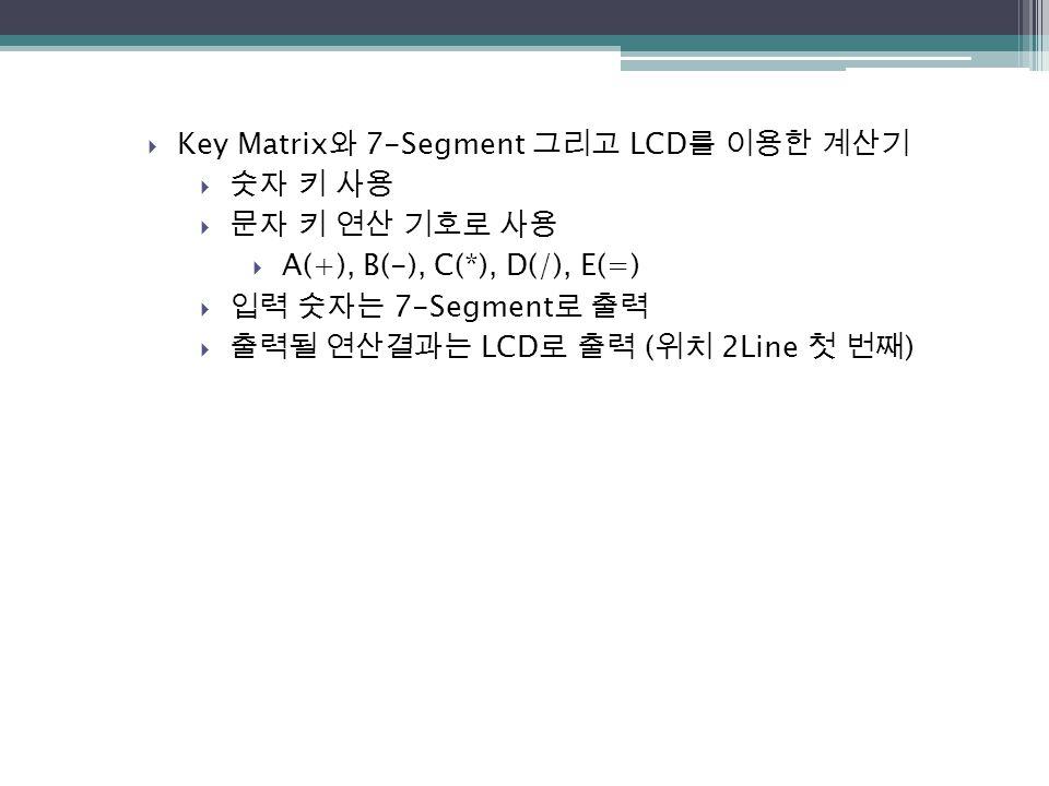  Key Matrix 와 7-Segment 그리고 LCD 를 이용한 계산기  숫자 키 사용  문자 키 연산 기호로 사용  A(+), B(-), C(*), D(/), E(=)  입력 숫자는 7-Segment 로 출력  출력될 연산결과는 LCD 로 출력 ( 위치
