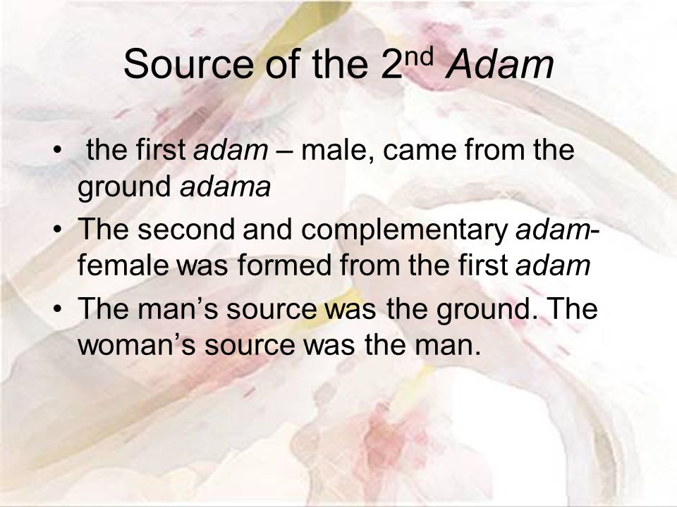 Source of the 2 nd Adam the first adam – male, came from the ground adama The second and complementary adam- female was formed from the first adam The man's source was the ground.