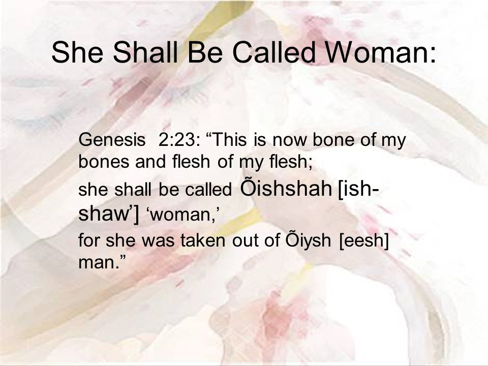 She Shall Be Called Woman: Genesis 2:23: This is now bone of my bones and flesh of my flesh; she shall be called Õishshah [ish- shaw'] 'woman,' for she was taken out of Õiysh [eesh] man.