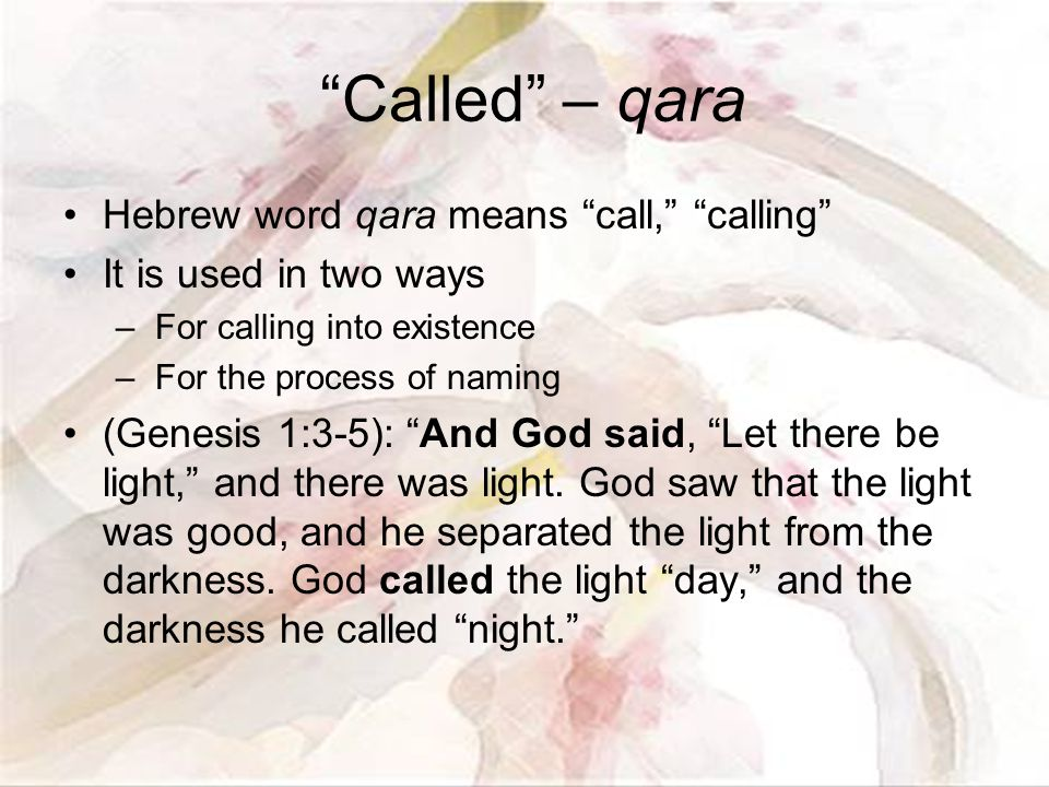 Called – qara Hebrew word qara means call, calling It is used in two ways –For calling into existence –For the process of naming (Genesis 1:3-5): And God said, Let there be light, and there was light.