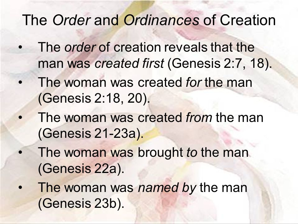 The Order and Ordinances of Creation The order of creation reveals that the man was created first (Genesis 2:7, 18).