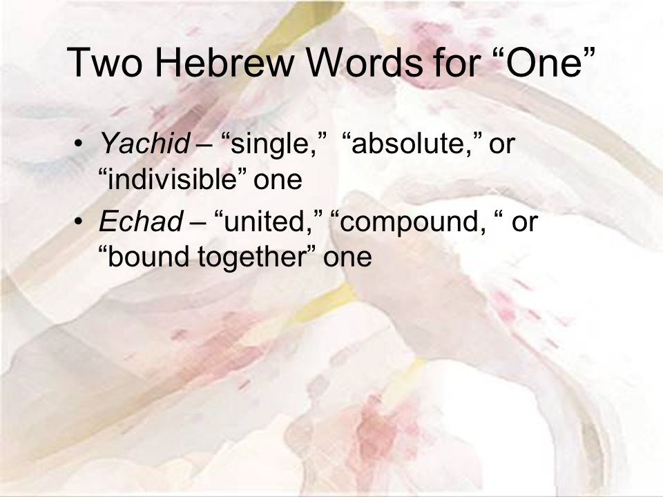 Two Hebrew Words for One Yachid – single, absolute, or indivisible one Echad – united, compound, or bound together one