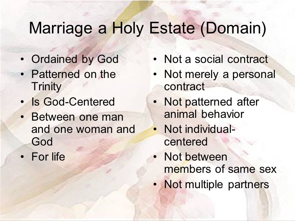 Marriage a Holy Estate (Domain) Ordained by God Patterned on the Trinity Is God-Centered Between one man and one woman and God For life Not a social contract Not merely a personal contract Not patterned after animal behavior Not individual- centered Not between members of same sex Not multiple partners