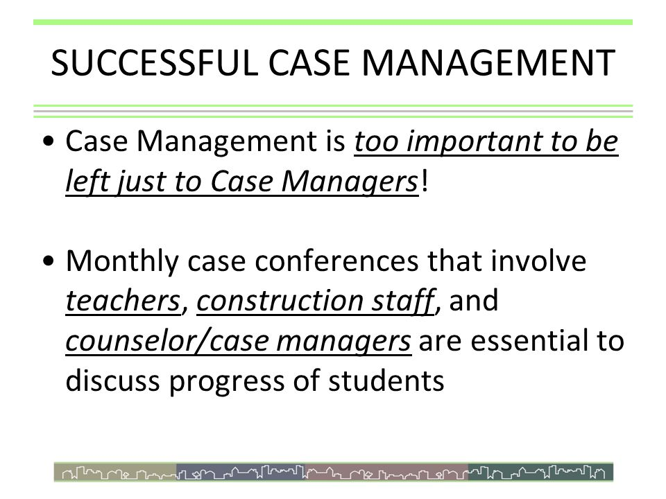 SUCCESSFUL CASE MANAGEMENT Case Management is too important to be left just to Case Managers! Monthly case conferences that involve teachers, construc