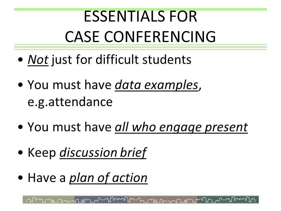 ESSENTIALS FOR CASE CONFERENCING Not just for difficult students You must have data examples, e.g.attendance You must have all who engage present Keep