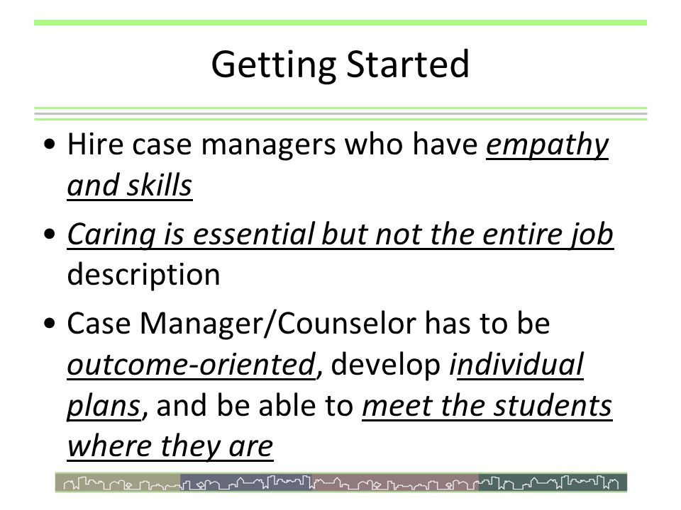 Getting Started Hire case managers who have empathy and skills Caring is essential but not the entire job description Case Manager/Counselor has to be outcome-oriented, develop individual plans, and be able to meet the students where they are