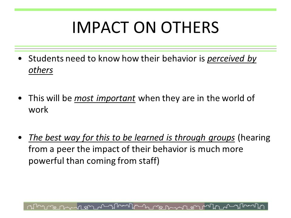IMPACT ON OTHERS Students need to know how their behavior is perceived by others This will be most important when they are in the world of work The be