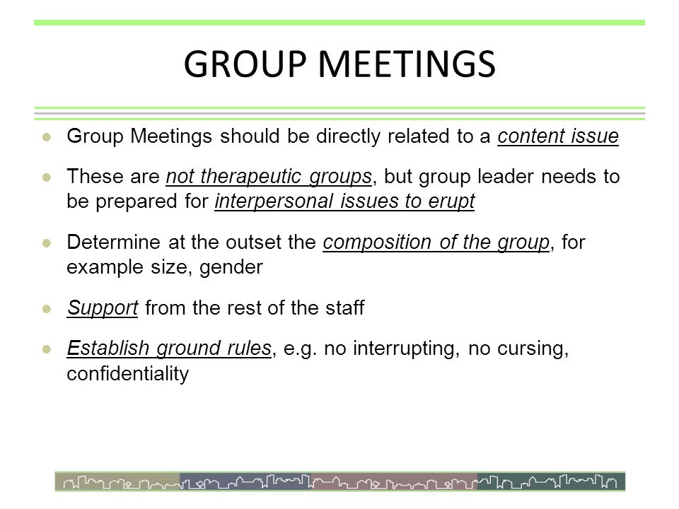 GROUP MEETINGS Group Meetings should be directly related to a content issue These are not therapeutic groups, but group leader needs to be prepared for interpersonal issues to erupt Determine at the outset the composition of the group, for example size, gender Support from the rest of the staff Establish ground rules, e.g.