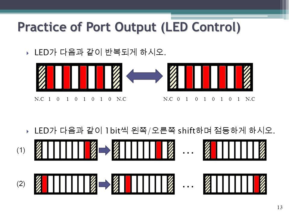  LED 가 다음과 같이 반복되게 하시오.  LED 가 다음과 같이 1bit 씩 왼쪽 / 오른쪽 shift 하며 점등하게 하시오. Practice of Port Output (LED Control) 13 N.C 1 0 1 0 1 0 1 0 N.CN.C 0 1 0 1