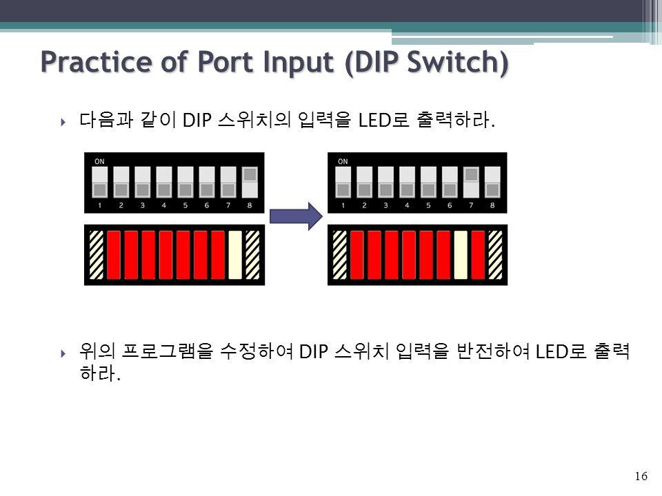  다음과 같이 DIP 스위치의 입력을 LED 로 출력하라.  위의 프로그램을 수정하여 DIP 스위치 입력을 반전하여 LED 로 출력 하라. Practice of Port Input (DIP Switch) 16