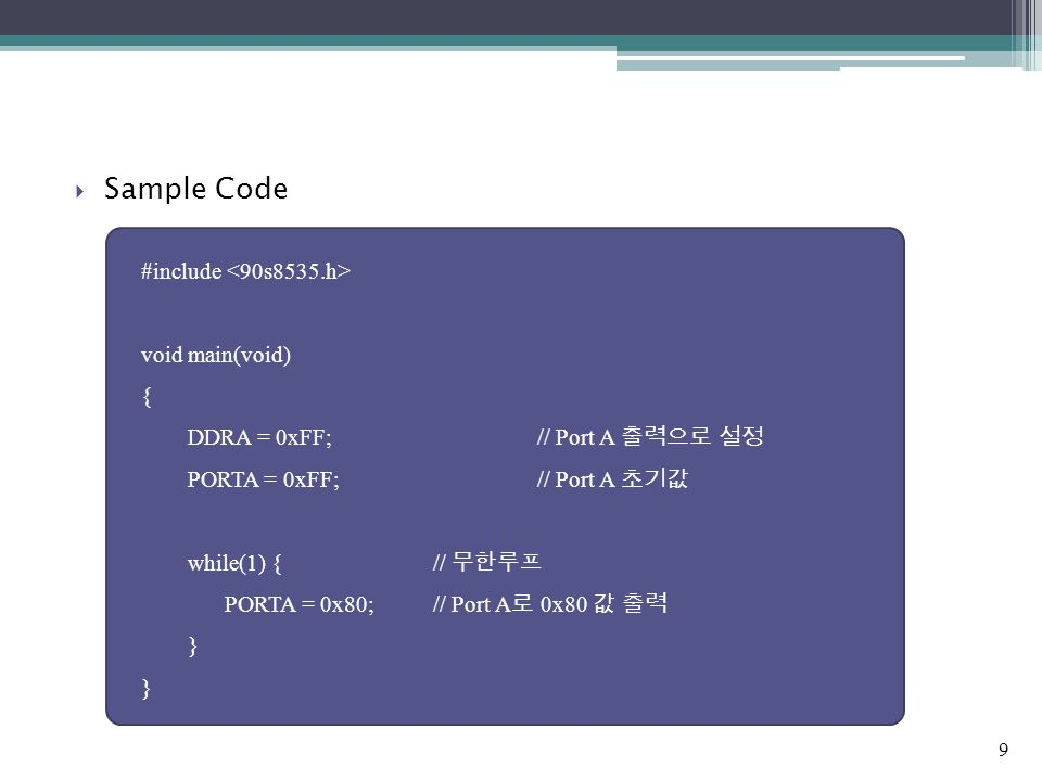  Sample Code #include void main(void) { DDRA = 0xFF;// Port A 출력으로 설정 PORTA = 0xFF;// Port A 초기값 while(1) { // 무한루프 PORTA = 0x80;// Port A 로 0x80 값 출력 } 9