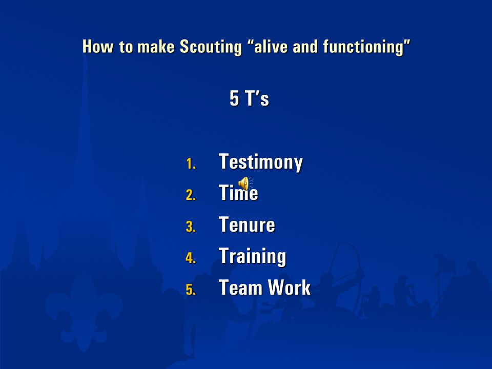 "How to make Scouting ""alive and functioning"" 5 T's 5 T's 1. Testimony 2. Time 3. Tenure 4. Training 5. Team Work"